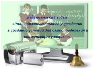 * Педагогический совет «Роль образовательного учреждения в создании условий д