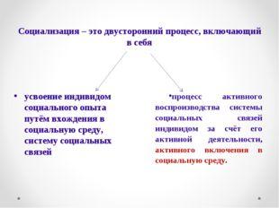 Социализация – это двусторонний процесс, включающий в себя процесс активного