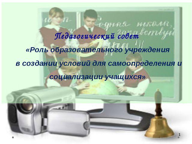* Педагогический совет «Роль образовательного учреждения в создании условий д...