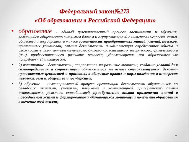 Федеральный закон№273 «Об образовании в Российской Федерации» образование - е...