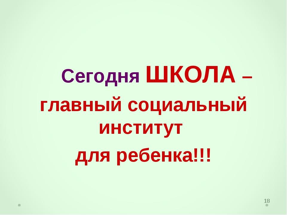 * Сегодня ШКОЛА – главный социальный институт для ребенка!!!