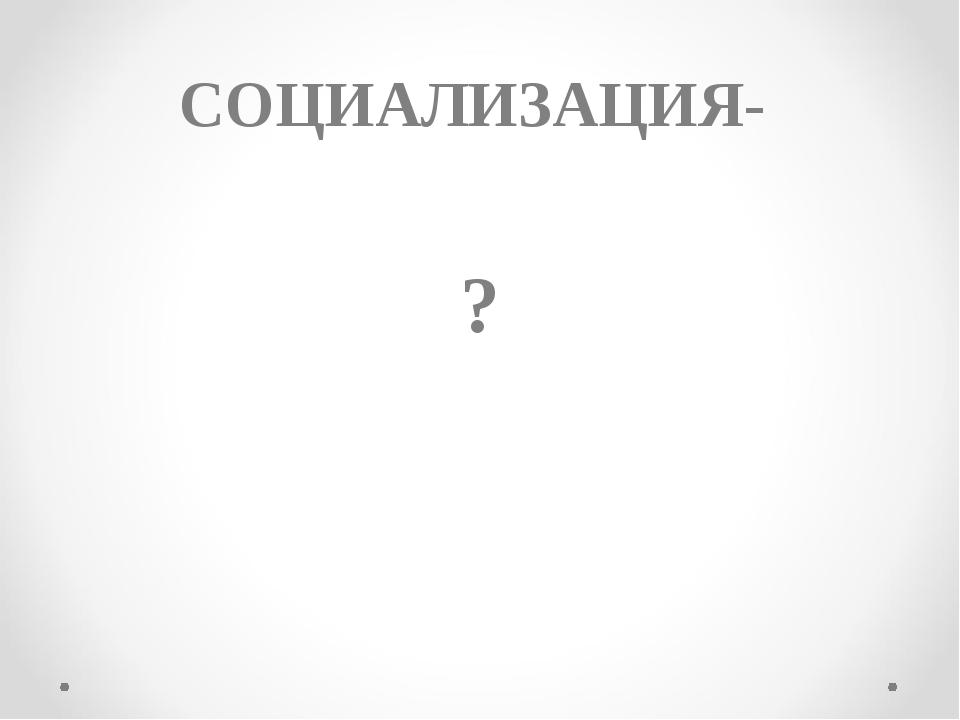 СОЦИАЛИЗАЦИЯ- ?