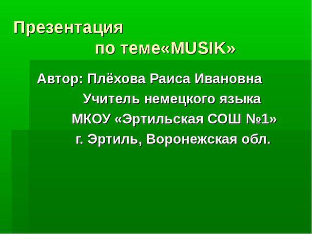 Презентация по теме«MUSIK» Автор: Плёхова Раиса Ивановна Учитель немецкого яз...