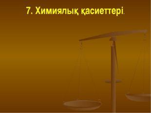 7. Химиялық қасиеттері.