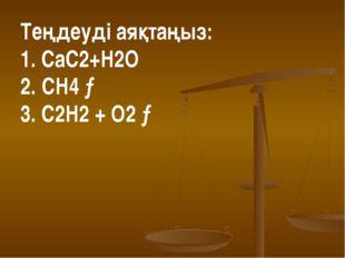 Теңдеуді аяқтаңыз: 1. СаС2+Н2О 2. CH4 → 3. C2H2 + O2 →