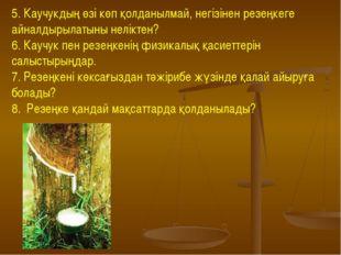 5. Каучукдың өзі көп қолданылмай, негізінен резеңкеге айналдырылатыны нелікте