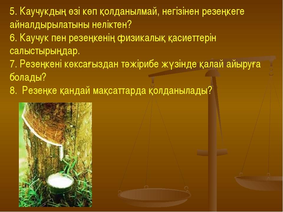 5. Каучукдың өзі көп қолданылмай, негізінен резеңкеге айналдырылатыны нелікте...