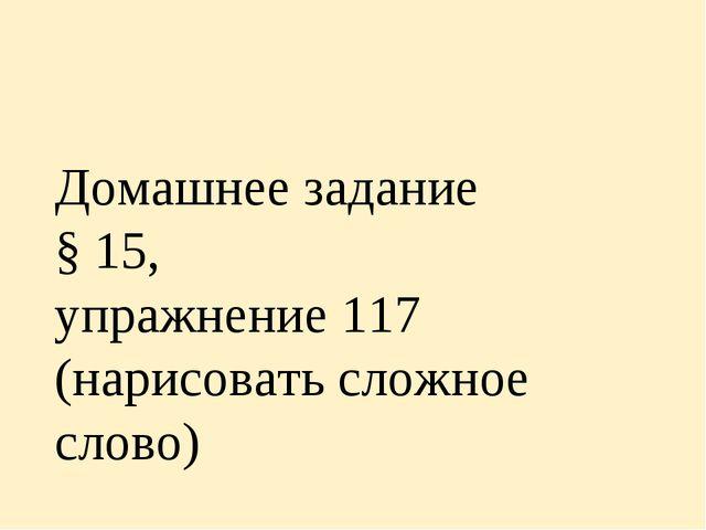 Домашнее задание § 15, упражнение 117 (нарисовать сложное слово)