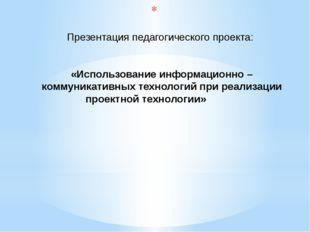 Презентация педагогического проекта: «Использование информационно – коммуник