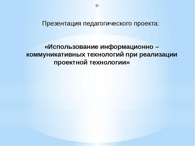 Презентация педагогического проекта: «Использование информационно – коммуник...