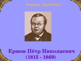 Конкурс эрудитов Ершов Пётр Николаевич (1815 - 1869)