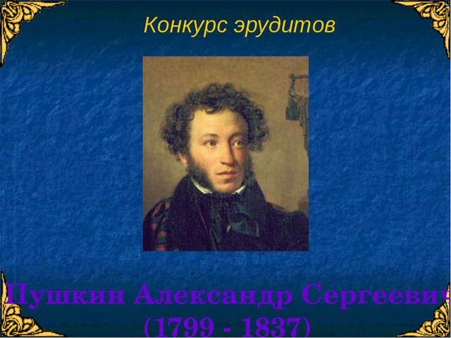 Конкурс эрудитов Пушкин Александр Сергеевич (1799 - 1837)