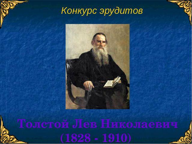Конкурс эрудитов Толстой Лев Николаевич (1828 - 1910)