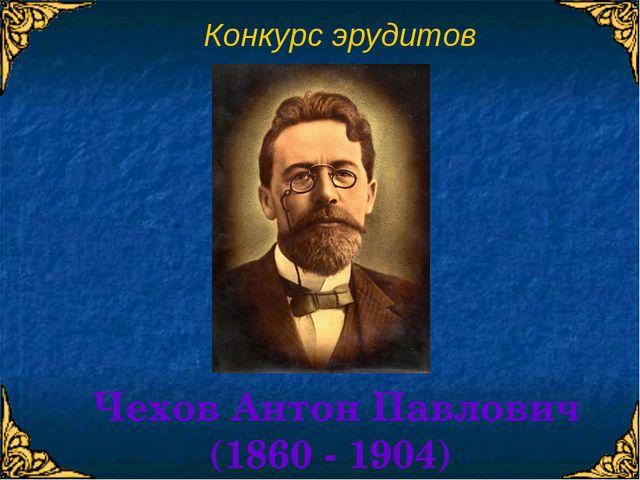 Конкурс эрудитов Чехов Антон Павлович (1860 - 1904)
