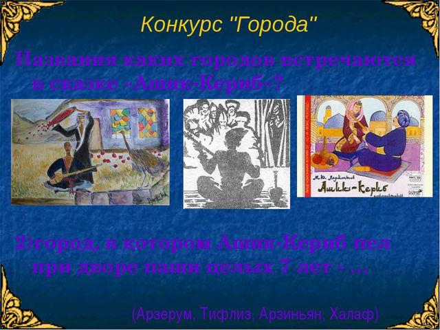 """Конкурс """"Города"""" 2)город, в котором Ашик-Кериб пел при дворе паши целых 7 ле..."""