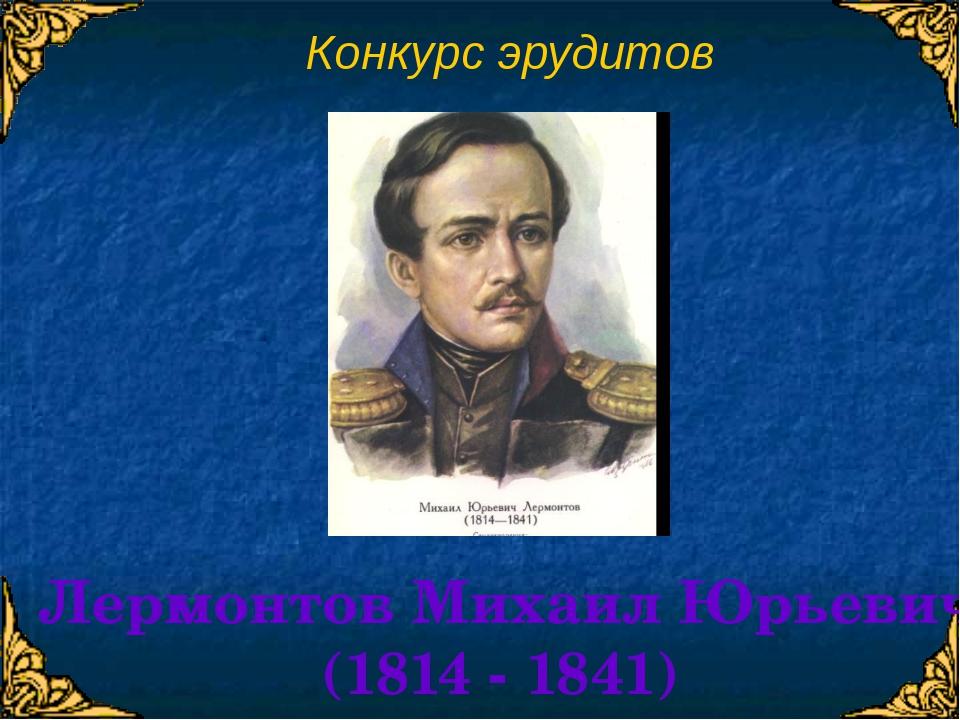 Конкурс эрудитов Лермонтов Михаил Юрьевич (1814 - 1841)