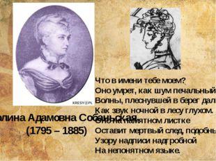 Каролина Адамовна Собаньская (1795 – 1885) Что в имени тебе моем? Оно умрет,
