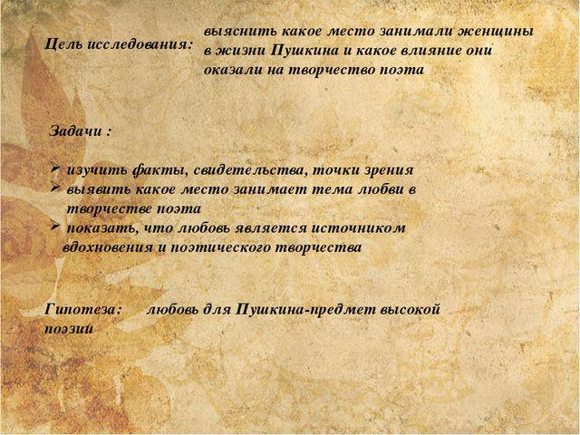 Цель исследования: выяснить какое место занимали женщины в жизни Пушкина и ка...