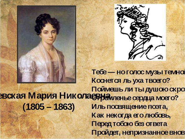Раевская Мария Николаевна (1805 – 1863) Тебе — но голос музы темной Коснется...