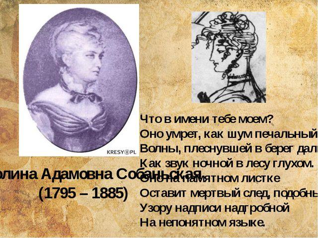 Каролина Адамовна Собаньская (1795 – 1885) Что в имени тебе моем? Оно умрет,...