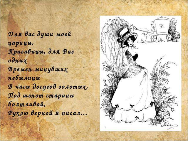 Для вас души моей царицы, Красавицы, для Вас одних Времен минувших небылицы...