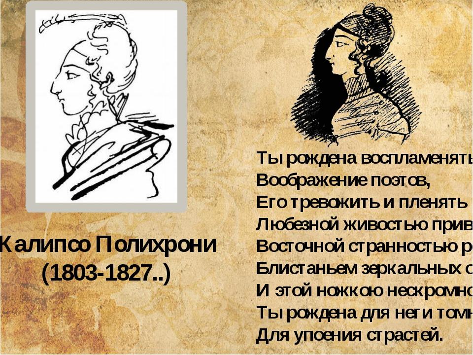 Калипсо Полихрони (1803-1827..) Ты рождена воспламенять Воображение поэтов,...