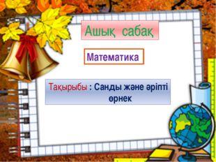 Ашық сабақ Математика Тақырыбы : Санды және әріпті өрнек