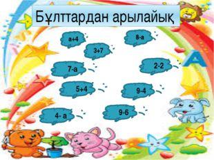 а+4 5+4 9-4 8-а 2-2 3+7 4- а 9-6 7-а Бұлттардан арылайық