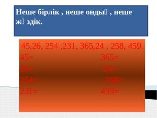 Неше бірлік , неше ондық, неше жүздік. 45,26, 254 ,231, 365,24 , 258, 459. 45