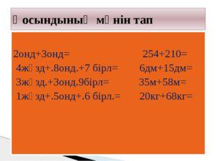 2онд+3онд= 254+210= 4жүзд+.8онд.+7 бірл= 6дм+15дм= 3жүзд.+3онд.9бірл= 35м+58