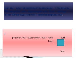 p=100м+100м+100м+100м+100м = 400м 1см 1см 1см 1см Бақтың алаңы шаршы тәрізде