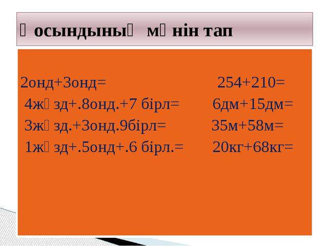 2онд+3онд= 254+210= 4жүзд+.8онд.+7 бірл= 6дм+15дм= 3жүзд.+3онд.9бірл= 35м+58...