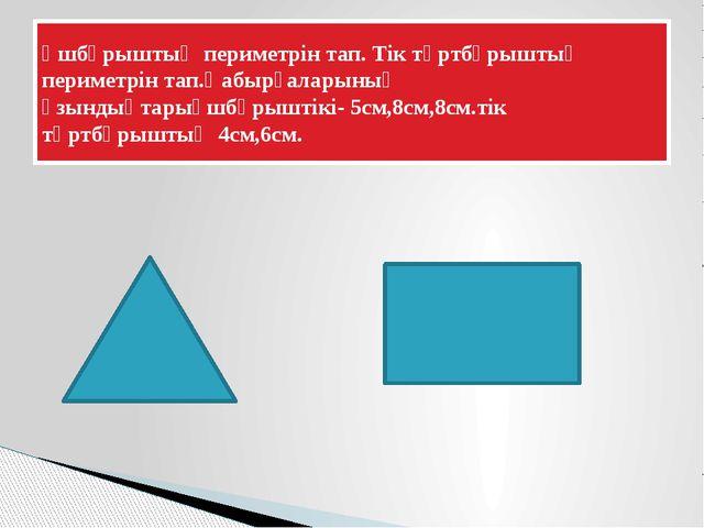 Үшбұрыштың периметрін тап. Тік төртбұрыштың периметрін тап.Қабырғаларының ұзы...