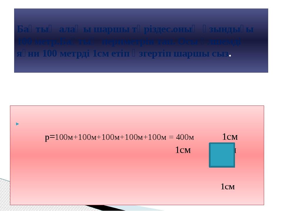 p=100м+100м+100м+100м+100м = 400м 1см 1см 1см 1см Бақтың алаңы шаршы тәрізде...
