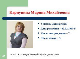 * Карпунина Марина Михайловна Учитель математики. Дата рождения – 02.02.1965