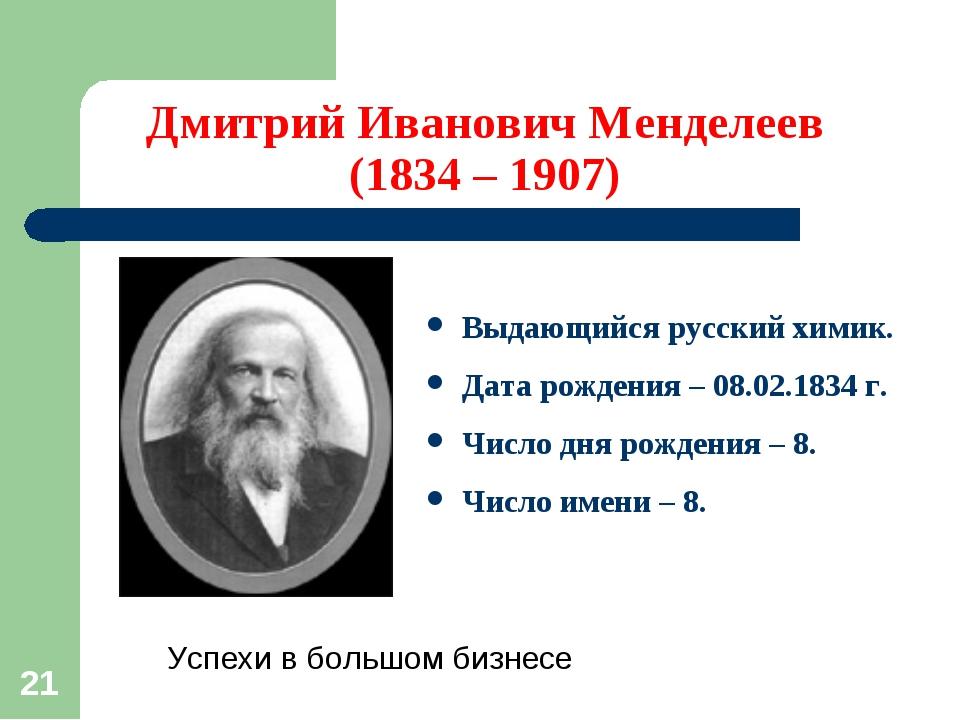 * Дмитрий Иванович Менделеев (1834 – 1907) Выдающийся русский химик. Дата рож...