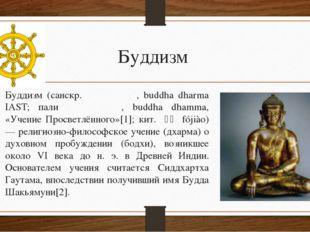 Буддизм Будди́зм (санскр. बुद्ध धर्म, buddha dharma IAST; пали बुद्ध धम्म, bu