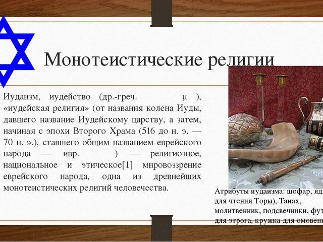 Монотеистические религии Иудаи́зм, иуде́йство (др.-греч. Ἰουδαϊσμός), «иудейс...