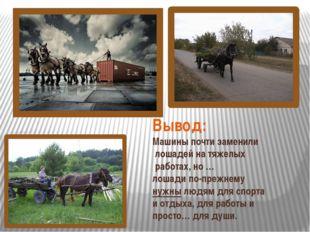 Вывод: Машины почти заменили лошадей на тяжелых работах, но … лошади по-прежн