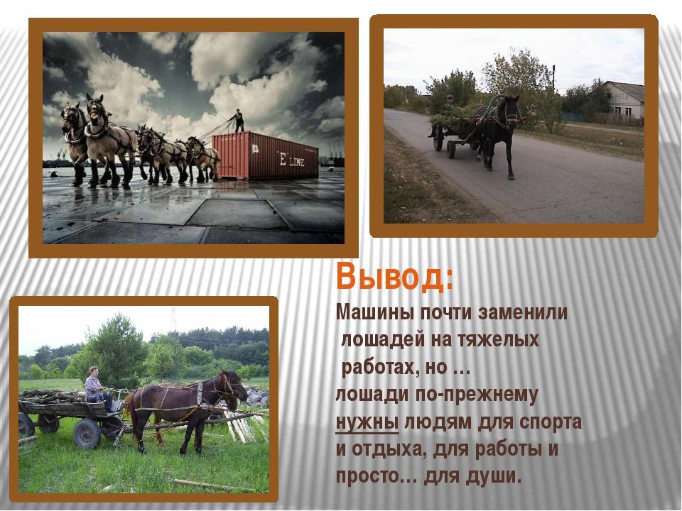 Вывод: Машины почти заменили лошадей на тяжелых работах, но … лошади по-прежн...