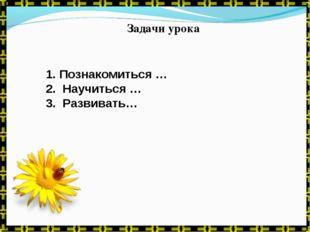 Задачи урока 1. Познакомиться … 2. Научиться … 3. Развивать…