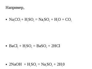Например, Na2CO3 + H2SO4 = Na2SO4 + H2O + CO2 BaCl2 + H2SO4 = BaSO4 + 2HCl 2N