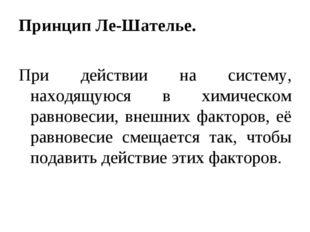 Принцип Ле-Шателье. При действии на систему, находящуюся в химическом равнове