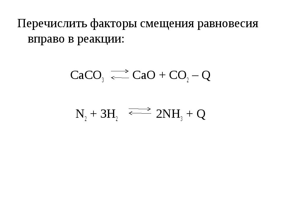 Перечислить факторы смещения равновесия вправо в реакции: CaCO3 CaO + CO2 – Q...