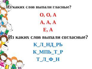 Из каких слов выпали гласные? О, О, А А, А, А Е, А Из каких слов выпали согла