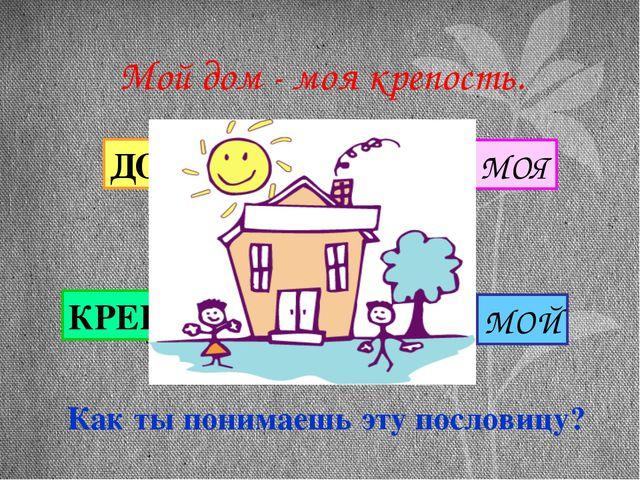 Как ты понимаешь эту пословицу? Мой дом - моя крепость. МОЙ ДОМ МОЯ КРЕПОСТЬ