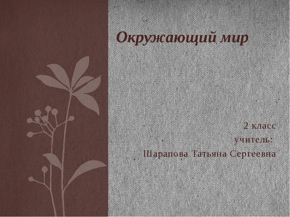 2 класс учитель: Шарапова Татьяна Сергеевна Окружающий мир