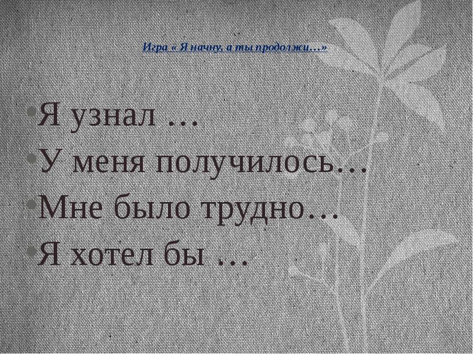 Игра « Я начну, а ты продолжи…» Я узнал … У меня получилось… Мне было трудно...