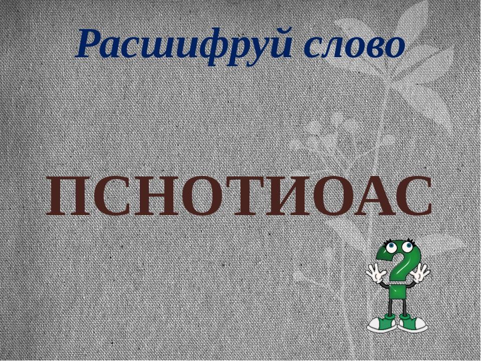Расшифруй слово ПСНОТИОАС