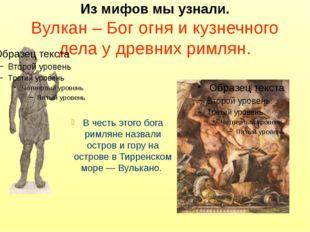Из мифов мы узнали. Вулкан – Бог огня и кузнечного дела у древних римлян. В ч